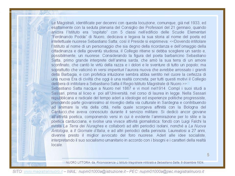 Le Magistrali, identificate per decenni con questa locuzione, comunque, già nel 1933, ed esattamente con la seduta plenaria del Consiglio dei Professori del 21 gennaio, quando ancora l'Istituto era ospitato con 5 classi nell'edificio delle Scuole Elementari Ferdinando Podda di Nuoro, dedicava e legava la sua storia al nome del poeta ed intellettuale nuorese Sebastiano Satta; così il Preside si esprimeva: <<Dovendo intitolare l'Istituto al nome di un personaggio che sia degno della ricordanza e dell'omaggio della cittadinanza e della gioventù studiosa, il Collegio ritiene si debba scegliere un sardo e, possibilmente, un nuorese. Considerando la figura del poeta barbaricino Sebastiano Satta, primo grande interprete dell'anima sarda, che amò la sua terra di un amore sconfinato, che cantò le virtù della razza e i dolori e le sventure di tutto un popolo; ma soprattutto che vaticinò in versi imperituri l'aurora nuova che avrebbe arrossato i graniti della Barbagia, e con profetica intuizione sembra abbia sentito nel cuore la certezza di una nuova Era di civiltà che oggi è una realtà concreta; per tutti questi motivi il Collegio delibera di intitolare a Sebastiano Satta il Regio Istituto Magistrale di Nuoro.>>[1]